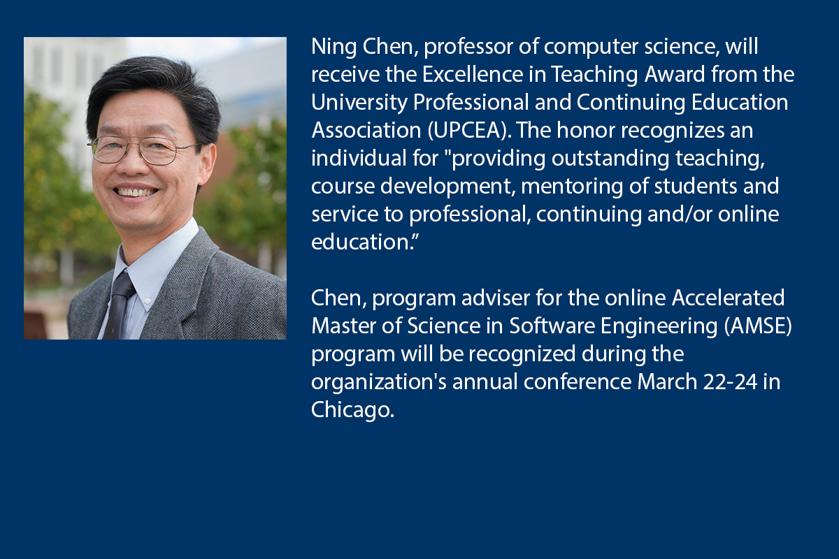 Ning Chen, professor of computer science, will receive the Excellence in Teaching Award from the University Professional and Continuing Education Association (UPCEA).