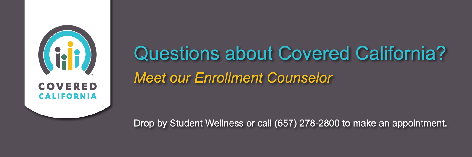 Meet our Covered California Enrollment Counselor, Drop by Student Wellness or call (657) 278-2800 to make an appointment